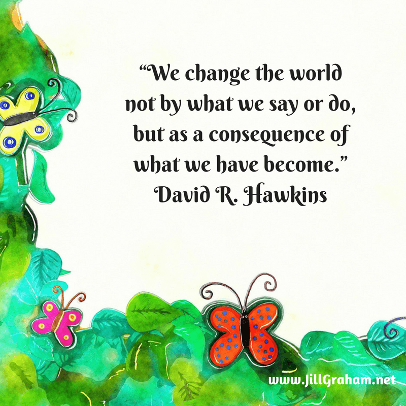 """We change the world not by what we say or do, but as a consequence of what we have become."" David R. Hawkins"
